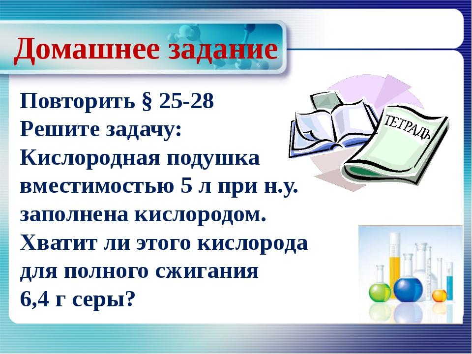 Домашнее задание Повторить § 25-28 Решите задачу: Кислородная подушка вместим...