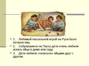 1.Любимой пасхальной игрой на Руси было катанье яиц. 2.Собравшиеся на Пасху