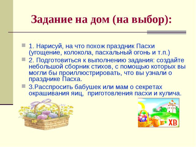 Задание на дом (на выбор): 1. Нарисуй, на что похож праздник Пасхи (угощение,...