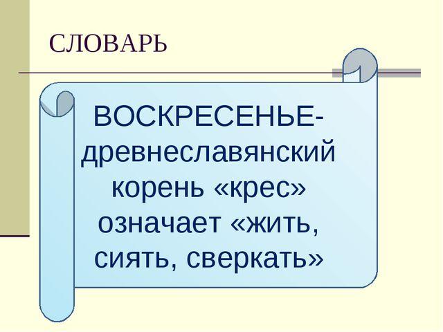 СЛОВАРЬ ВОСКРЕСЕНЬЕ- древнеславянский корень «крес» означает «жить, сиять, св...