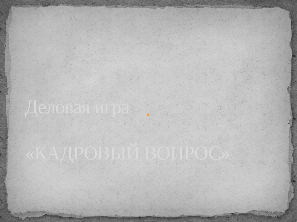 Деловая игра «КАДРОВЫЙ ВОПРОС»