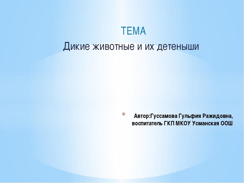 ТЕМА Дикие животные и их детеныши Автор:Гуссамова Гульфия Ражидовна, воспита...