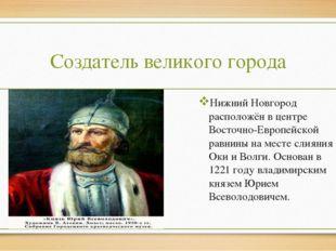 Создатель великого города Нижний Новгород расположён в центре Восточно-Европе