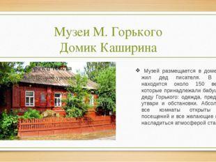Музеи М. Горького Домик Каширина Музей размещается в доме, где жил дед писате