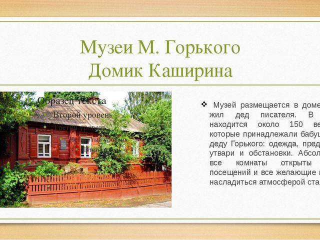 Музеи М. Горького Домик Каширина Музей размещается в доме, где жил дед писате...