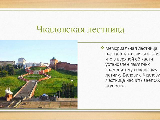 Чкаловская лестница Мемориальная лестница, названа так в связи с тем, что в в...