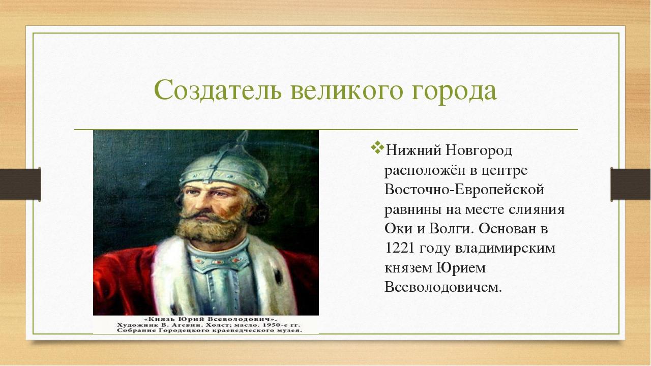 Создатель великого города Нижний Новгород расположён в центре Восточно-Европе...