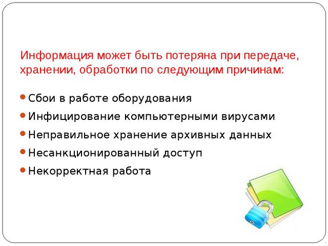 Информация может быть потеряна при передаче, хранении, обработки по следующим...