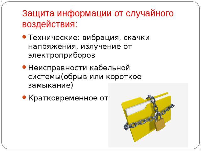 Защита информации от случайного воздействия: Технические: вибрация, скачки на...