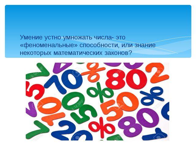 Умение устно умножать числа- это «феноменальные» способности, или знание неко...