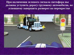 При включении зеленого сигнала светофора вы должны уступить дорогу грузовому