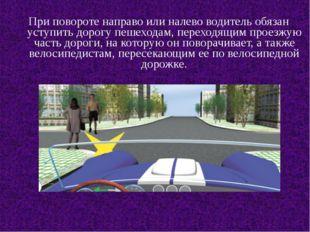 При повороте направо или налево водитель обязан уступить дорогу пешеходам, п