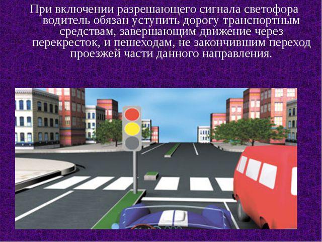 При включении разрешающего сигнала светофора водитель обязан уступить дорогу...