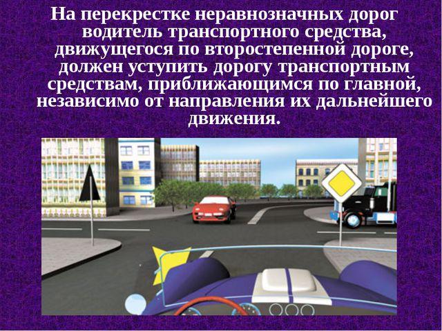 На перекрестке неравнозначных дорог водитель транспортного средства, движущег...