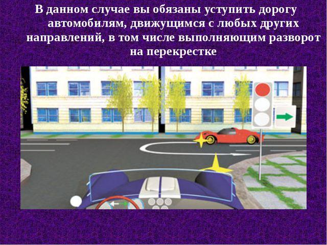 В данном случае вы обязаны уступить дорогу автомобилям, движущимся с любых др...