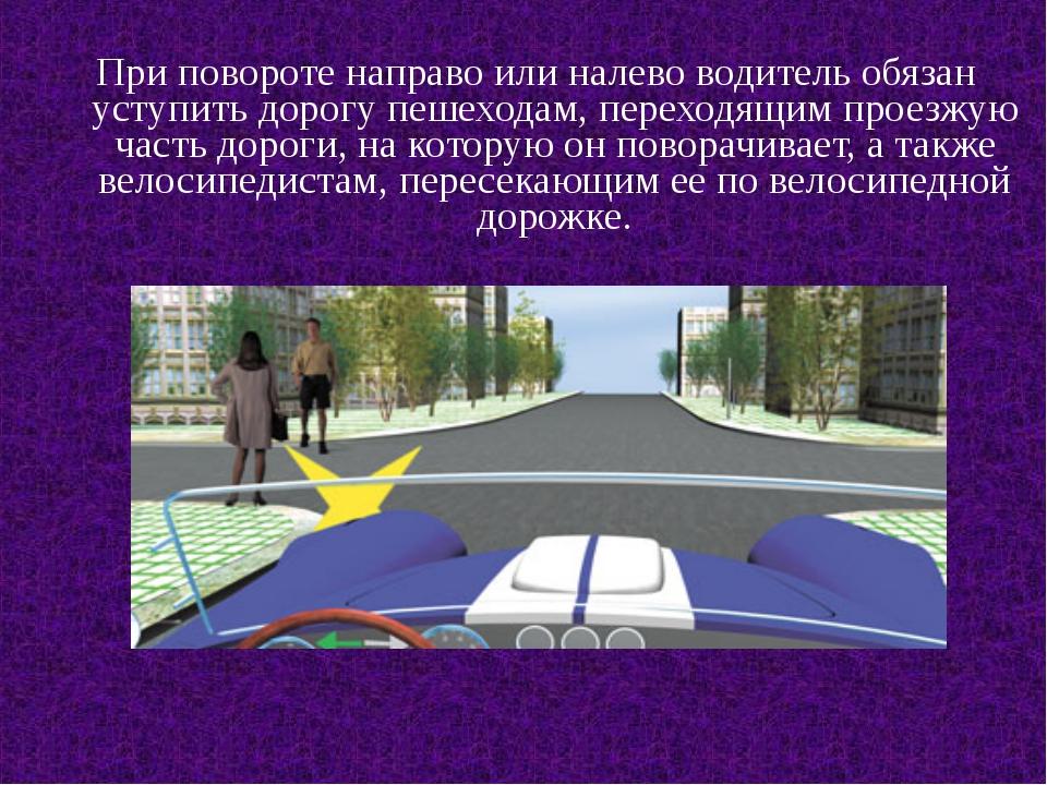 При повороте направо или налево водитель обязан уступить дорогу пешеходам, п...
