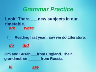 Grammar Practice Look! There___ new subjects in our timetable. are were I___R