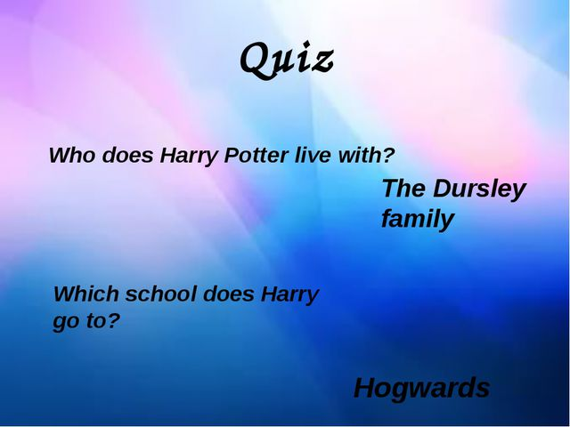 Quiz Who does Harry Potter live with? The Dursley family Which school does Ha...