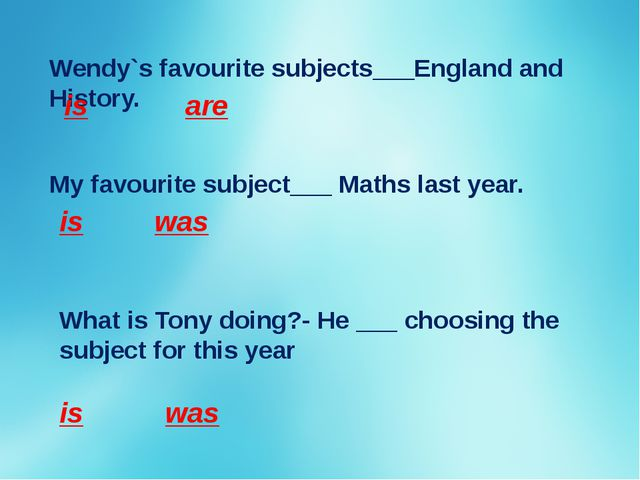 Wendy`s favourite subjects___England and History. is are My favourite subject...