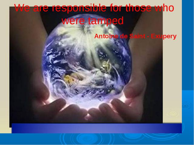 We are responsible for those who were tamped Antoine de Saint - Exupery