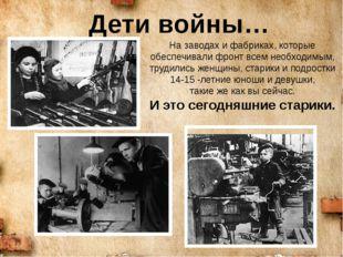 Дети войны… На заводах и фабриках, которые обеспечивали фронт всем необходимы