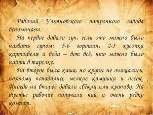 Рабочий Ульяновского патронного завода вспоминает: На первое давали суп, ес