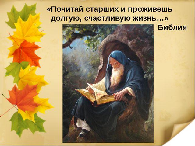 «Почитай старших и проживешь долгую, счастливую жизнь…» Библия