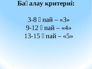 Бағалау критериі: 3-8 ұпай – «3» 9-12 ұпай – «4» 13-15 ұпай – «5»