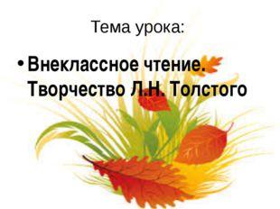 Тема урока: Внеклассное чтение. Творчество Л.Н. Толстого