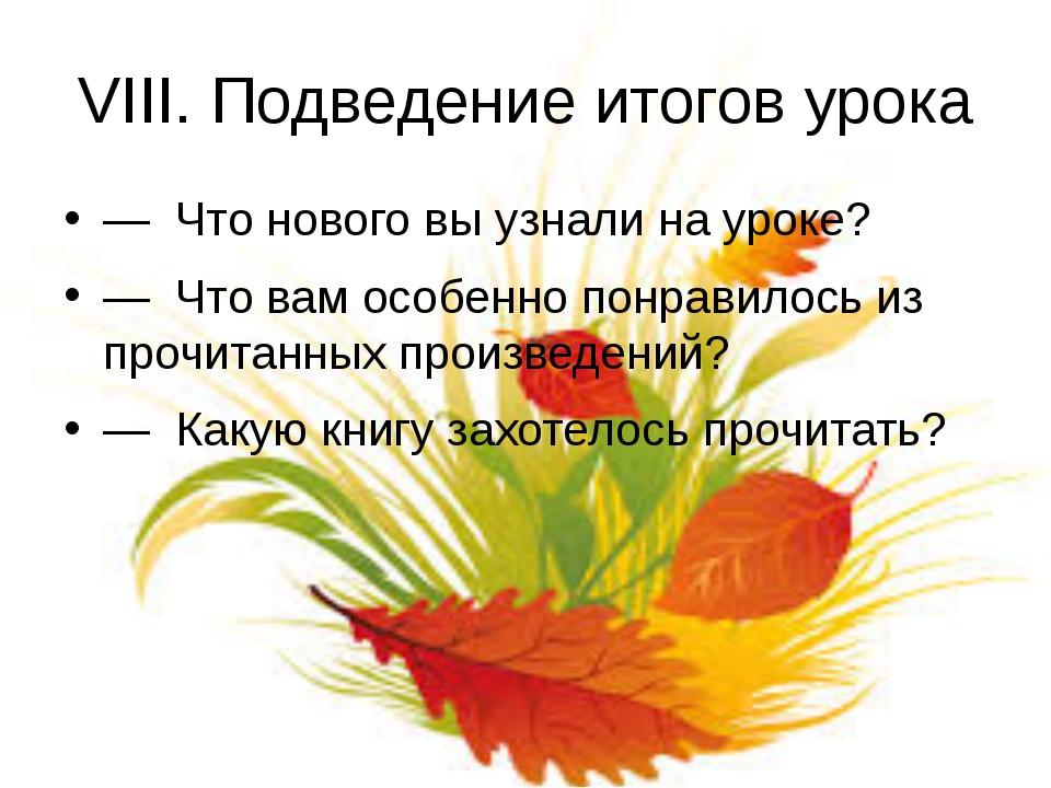 VIII. Подведение итогов урока — Что нового вы узнали на уроке? — Что вам особ...