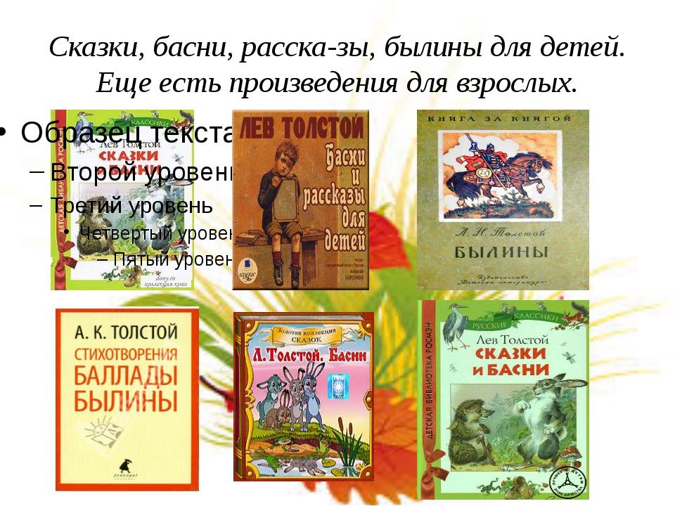 Сказки, басни, рассказы, былины для детей. Еще есть произведения для взрослых.