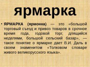 ярмарка ЯРМАРКА (ярмонка) — это «большой торговый съезд и привоз товаров в ср