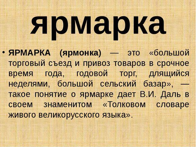 ярмарка ЯРМАРКА (ярмонка) — это «большой торговый съезд и привоз товаров в ср...
