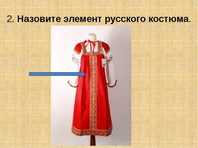 2. Назовите элемент русского костюма.
