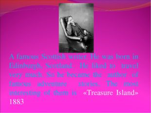 A famous Scottish writer. He was born in Edinburgh, Scotland. He liked to tra