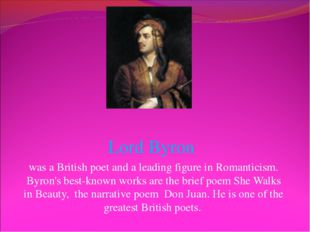 Lord Byron was a British poet and a leading figure in Romanticism. Byron's be