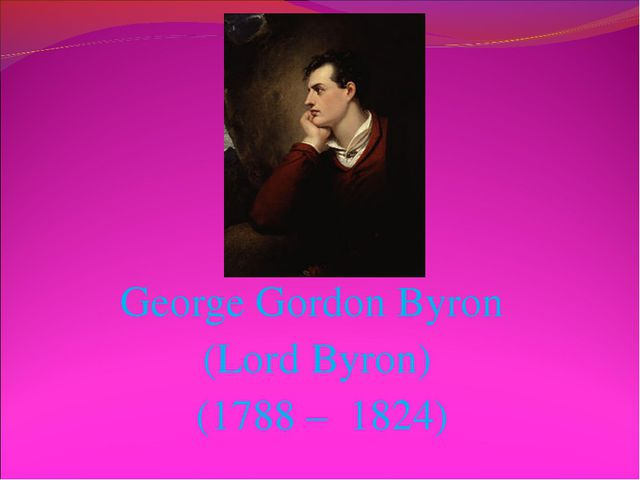 George Gordon Byron (Lord Byron) (1788 – 1824)
