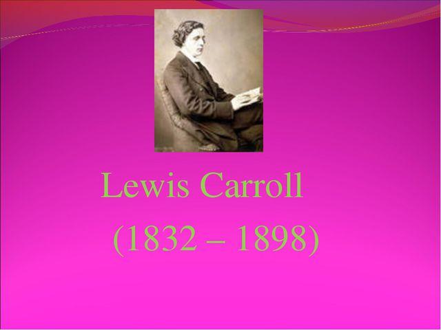 Lewis Carroll (1832 – 1898)