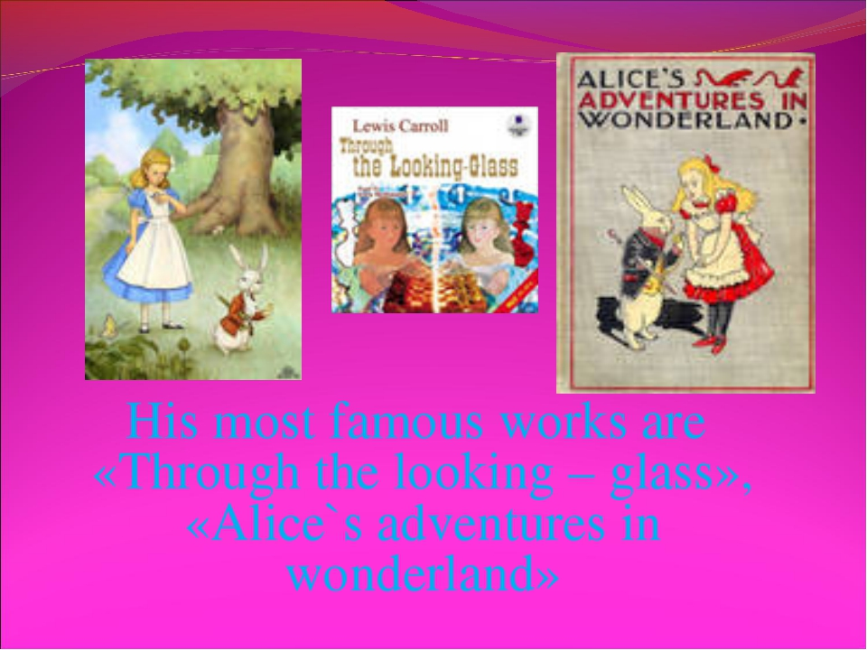 His most famous works are «Through the looking – glass», «Alice`s adventures...