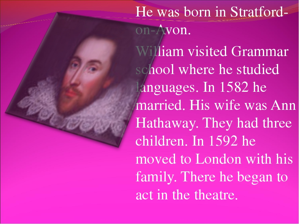 He was born in Stratford-on-Avon. William visited Grammar school where he stu...