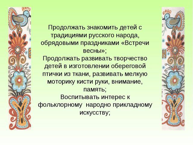 Продолжать знакомить детей с традициями русского народа, обрядовыми праздника...