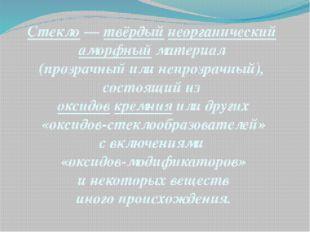 Стекло—твёрдыйнеорганический аморфныйматериал (прозрачный или непрозрачн