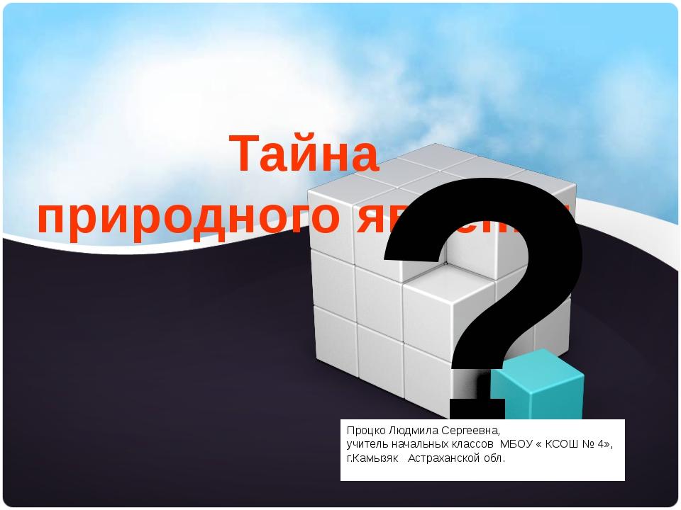Тайна природного явления ? Процко Людмила Сергеевна, учитель начальных классо...