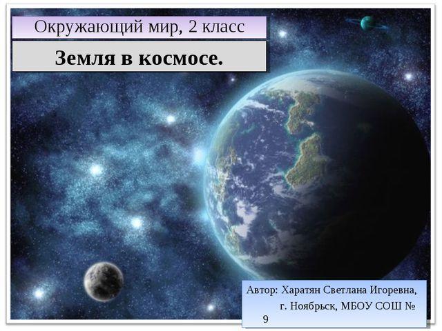 Земля в космосе. Окружающий мир, 2 класс Автор: Харатян Светлана Игоревна, г....