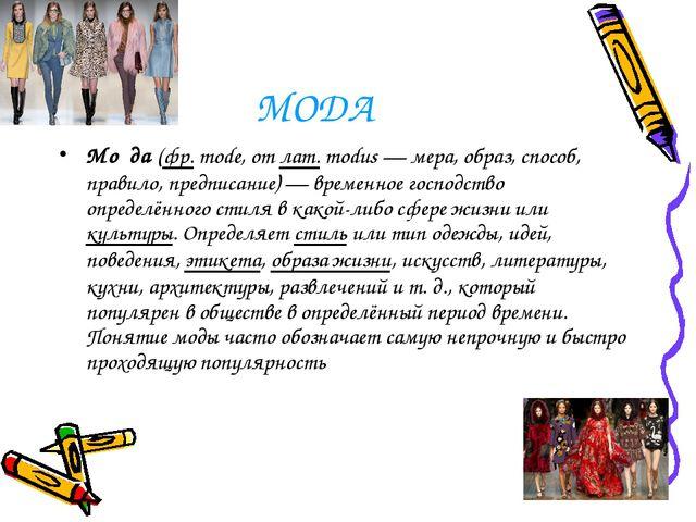МОДА Мо́да(фр.mode, отлат.modus—мера, образ, способ, правило, предписан...
