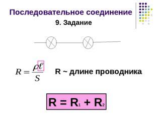 Последовательное соединение R ~ длине проводника R = R1 + R2 9. Задание