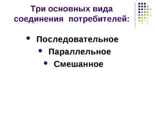 Три основных вида соединения потребителей: Последовательное Параллельное Смеш