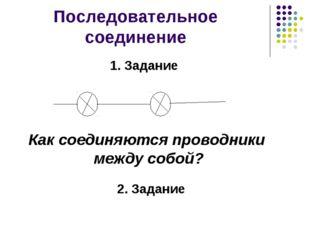 Последовательное соединение Как соединяются проводники между собой? 2. Задани