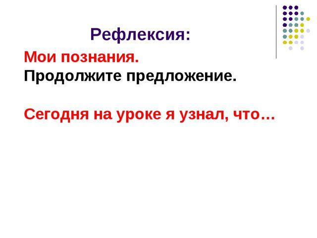 Рефлексия: Мои познания. Продолжите предложение. Сегодня на уроке я узнал, что…