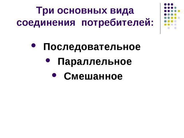 Три основных вида соединения потребителей: Последовательное Параллельное Смеш...